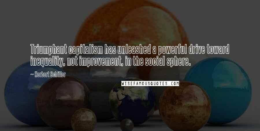 Herbert Schiller quotes: Triumphant capitalism has unleashed a powerful drive toward inequality, not improvement, in the social sphere.