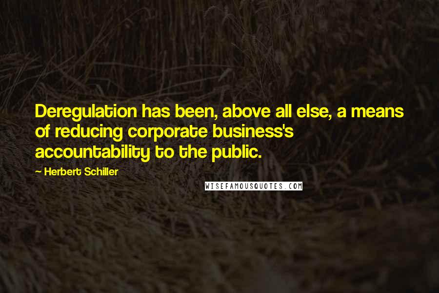 Herbert Schiller quotes: Deregulation has been, above all else, a means of reducing corporate business's accountability to the public.