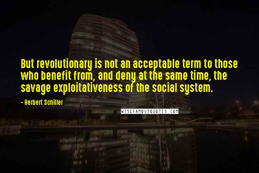 Herbert Schiller quotes: But revolutionary is not an acceptable term to those who benefit from, and deny at the same time, the savage exploitativeness of the social system.