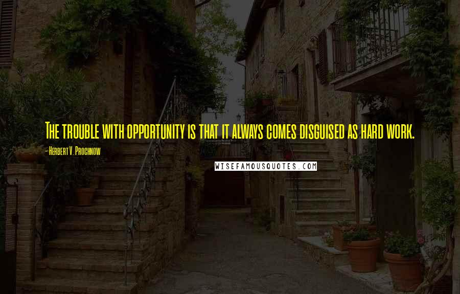 Herbert V. Prochnow quotes: The trouble with opportunity is that it always comes disguised as hard work.