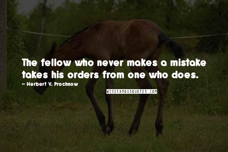 Herbert V. Prochnow quotes: The fellow who never makes a mistake takes his orders from one who does.
