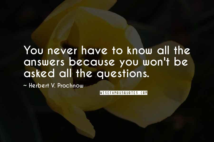 Herbert V. Prochnow quotes: You never have to know all the answers because you won't be asked all the questions.