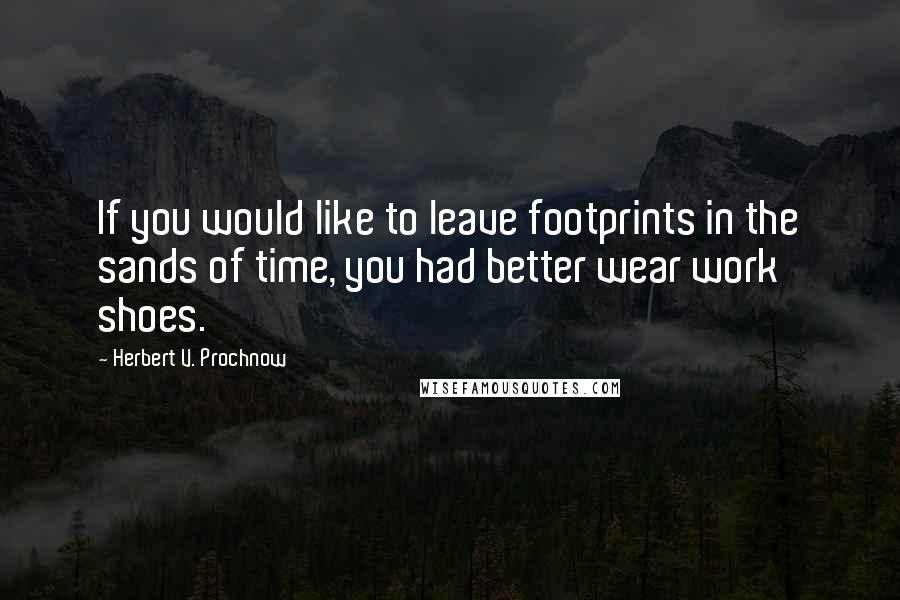 Herbert V. Prochnow quotes: If you would like to leave footprints in the sands of time, you had better wear work shoes.