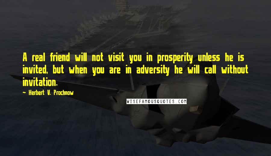 Herbert V. Prochnow quotes: A real friend will not visit you in prosperity unless he is invited, but when you are in adversity he will call without invitation.