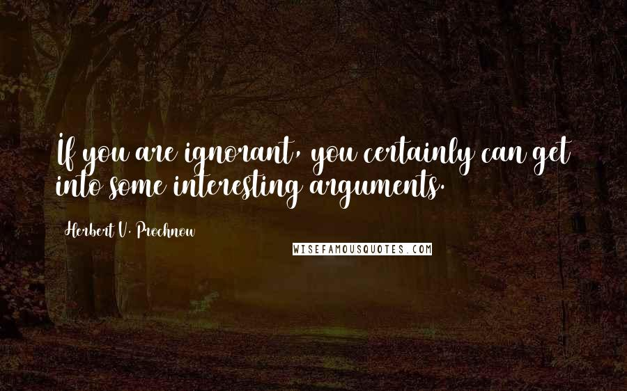 Herbert V. Prochnow quotes: If you are ignorant, you certainly can get into some interesting arguments.