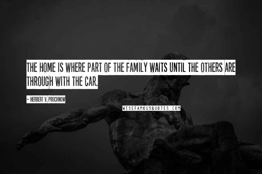 Herbert V. Prochnow quotes: The home is where part of the family waits until the others are through with the car.