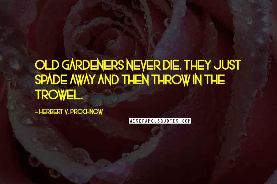 Herbert V. Prochnow quotes: Old gardeners never die. They just spade away and then throw in the trowel.