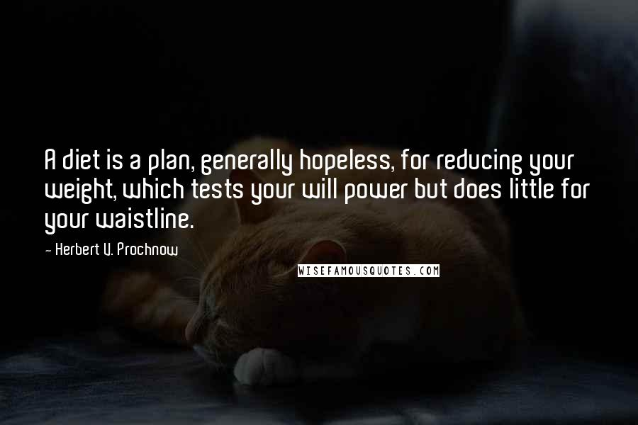 Herbert V. Prochnow quotes: A diet is a plan, generally hopeless, for reducing your weight, which tests your will power but does little for your waistline.