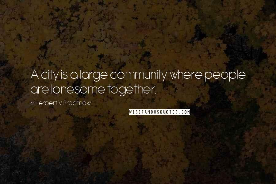 Herbert V. Prochnow quotes: A city is a large community where people are lonesome together.