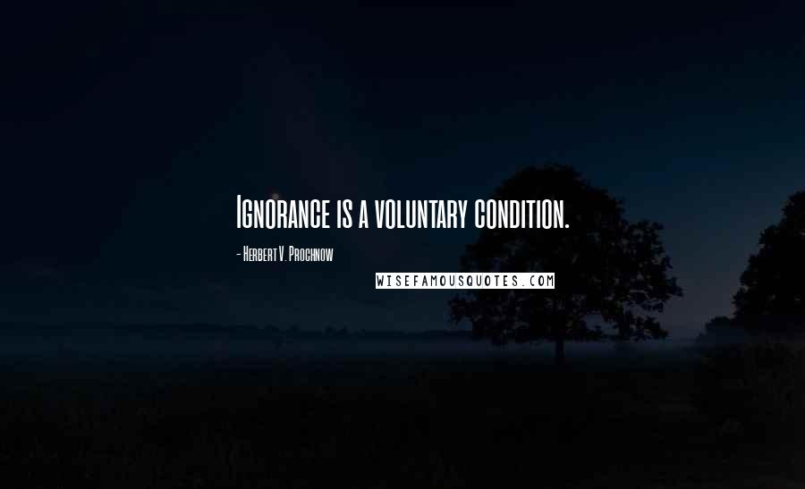Herbert V. Prochnow quotes: Ignorance is a voluntary condition.