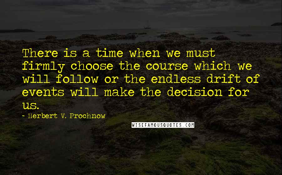 Herbert V. Prochnow quotes: There is a time when we must firmly choose the course which we will follow or the endless drift of events will make the decision for us.