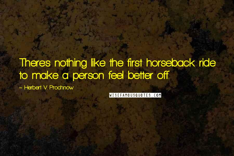 Herbert V. Prochnow quotes: There's nothing like the first horseback ride to make a person feel better off.