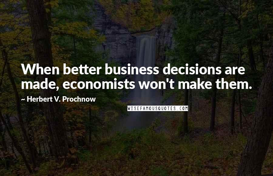 Herbert V. Prochnow quotes: When better business decisions are made, economists won't make them.