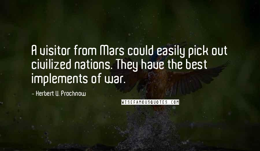 Herbert V. Prochnow quotes: A visitor from Mars could easily pick out civilized nations. They have the best implements of war.