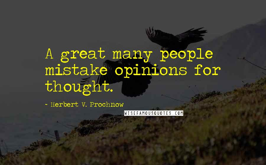 Herbert V. Prochnow quotes: A great many people mistake opinions for thought.