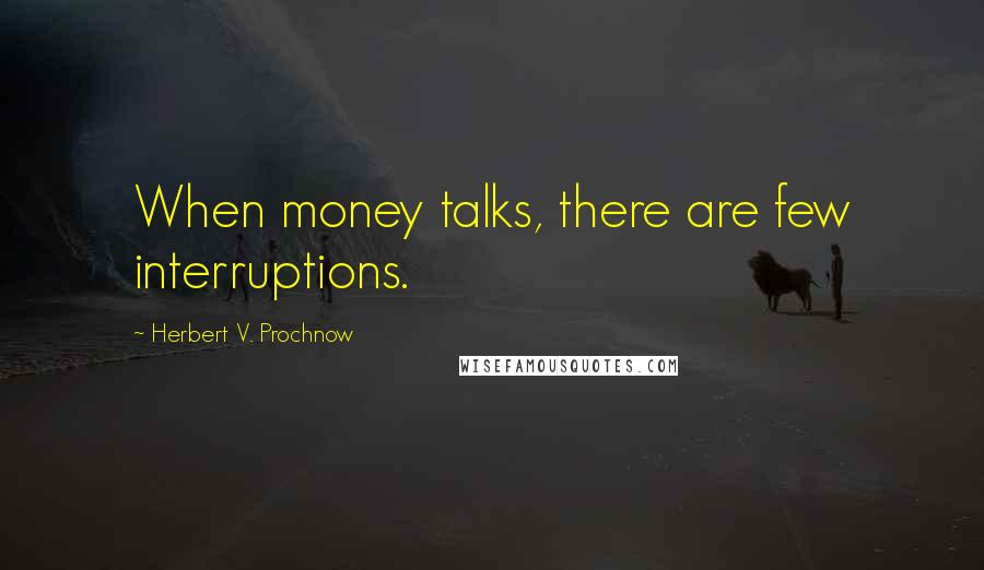 Herbert V. Prochnow quotes: When money talks, there are few interruptions.
