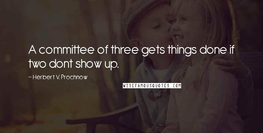 Herbert V. Prochnow quotes: A committee of three gets things done if two dont show up.