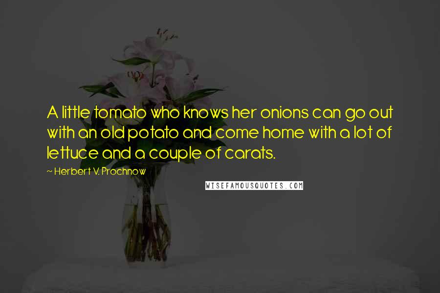 Herbert V. Prochnow quotes: A little tomato who knows her onions can go out with an old potato and come home with a lot of lettuce and a couple of carats.