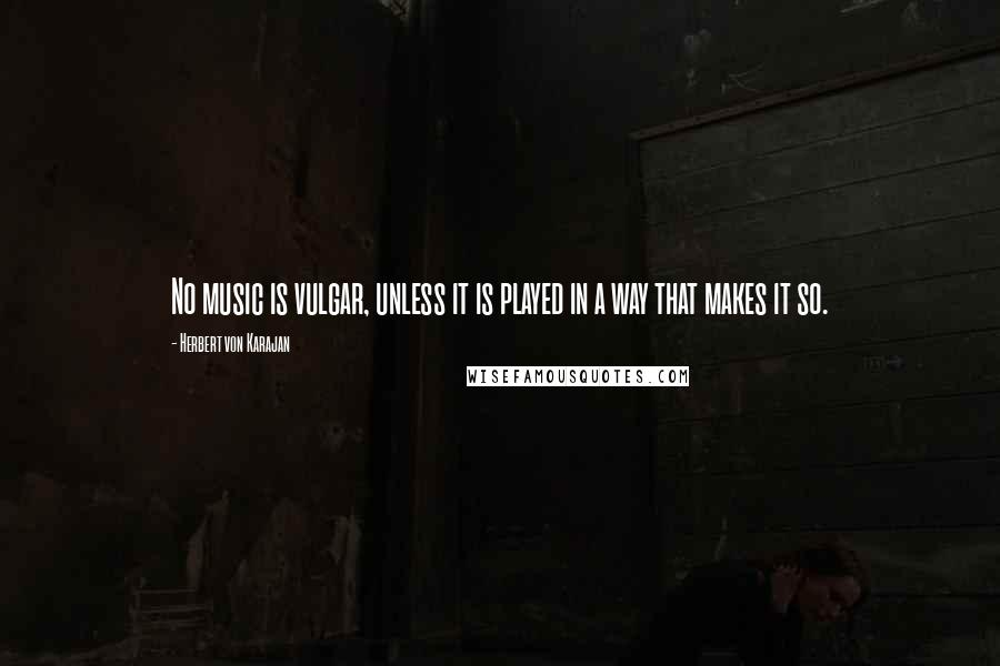 Herbert Von Karajan quotes: No music is vulgar, unless it is played in a way that makes it so.