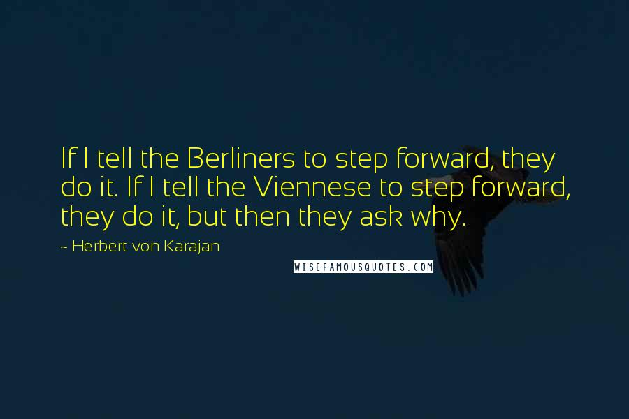 Herbert Von Karajan quotes: If I tell the Berliners to step forward, they do it. If I tell the Viennese to step forward, they do it, but then they ask why.