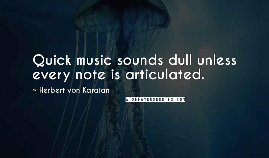 Herbert Von Karajan quotes: Quick music sounds dull unless every note is articulated.