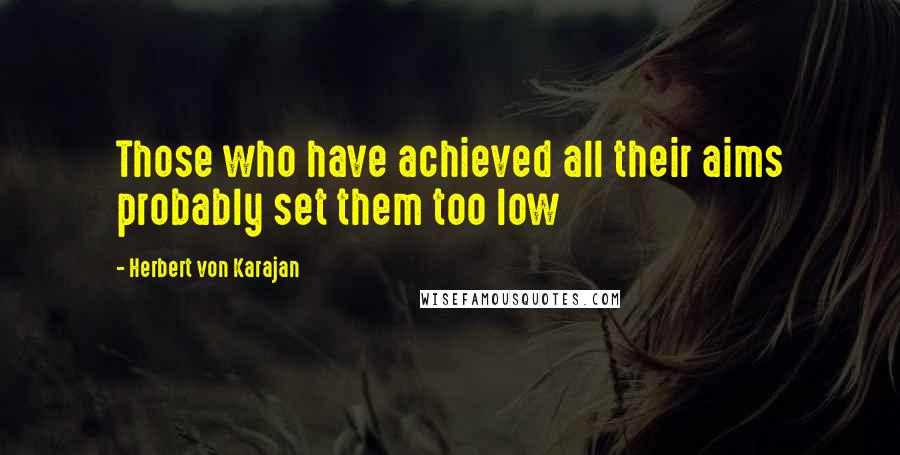 Herbert Von Karajan quotes: Those who have achieved all their aims probably set them too low