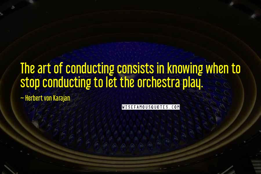 Herbert Von Karajan quotes: The art of conducting consists in knowing when to stop conducting to let the orchestra play.