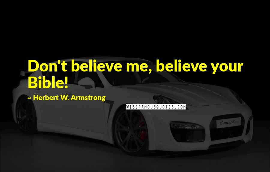 Herbert W. Armstrong quotes: Don't believe me, believe your Bible!
