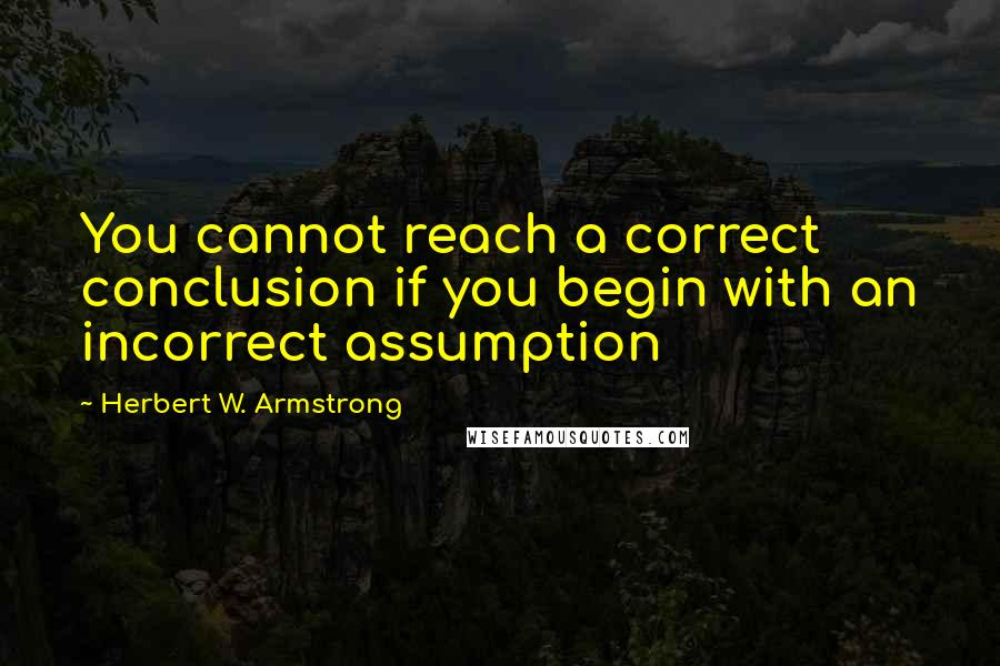 Herbert W. Armstrong quotes: You cannot reach a correct conclusion if you begin with an incorrect assumption