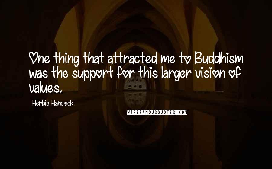 Herbie Hancock quotes: One thing that attracted me to Buddhism was the support for this larger vision of values.