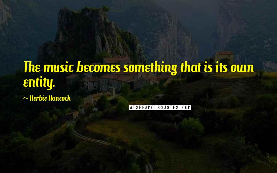 Herbie Hancock quotes: The music becomes something that is its own entity.