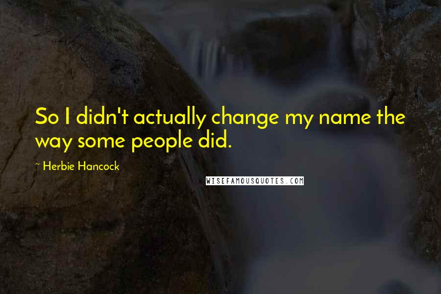 Herbie Hancock quotes: So I didn't actually change my name the way some people did.