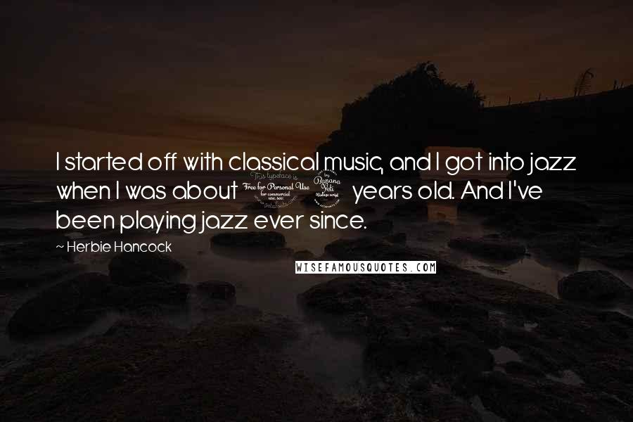 Herbie Hancock quotes: I started off with classical music, and I got into jazz when I was about 14 years old. And I've been playing jazz ever since.