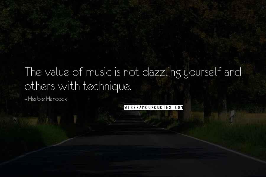 Herbie Hancock quotes: The value of music is not dazzling yourself and others with technique.