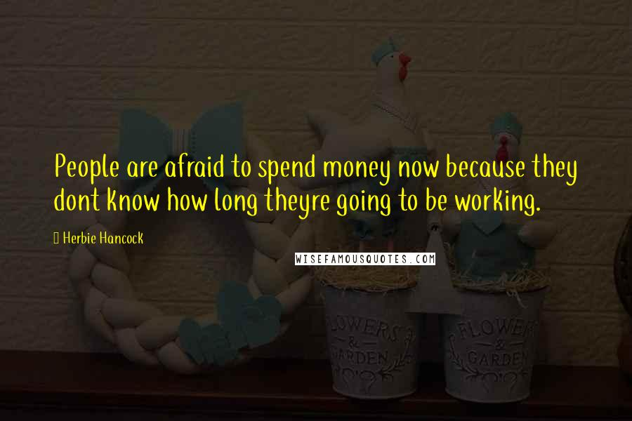 Herbie Hancock quotes: People are afraid to spend money now because they dont know how long theyre going to be working.
