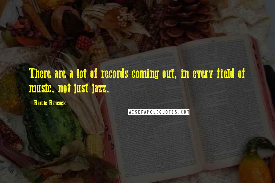 Herbie Hancock quotes: There are a lot of records coming out, in every field of music, not just jazz.