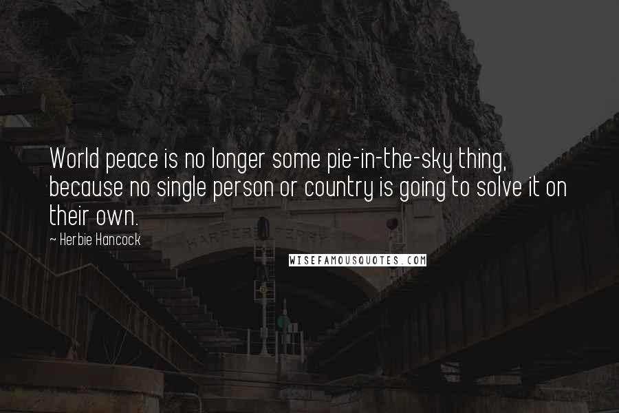 Herbie Hancock quotes: World peace is no longer some pie-in-the-sky thing, because no single person or country is going to solve it on their own.