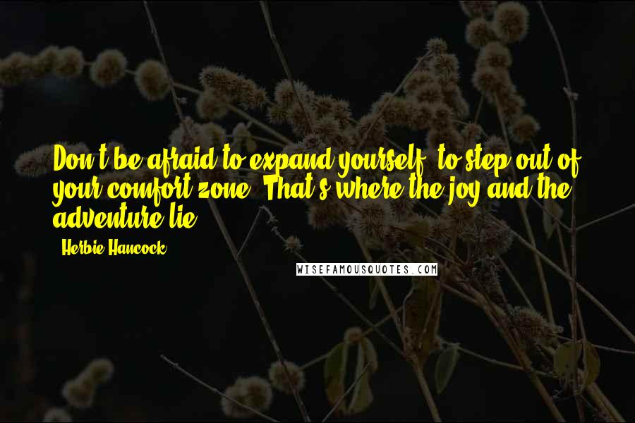 Herbie Hancock quotes: Don't be afraid to expand yourself, to step out of your comfort zone. That's where the joy and the adventure lie.