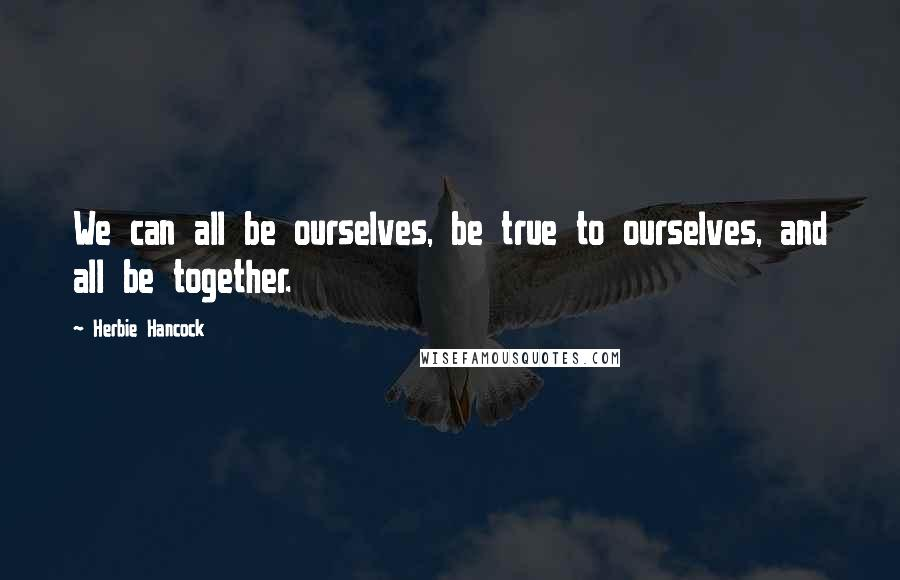 Herbie Hancock quotes: We can all be ourselves, be true to ourselves, and all be together.