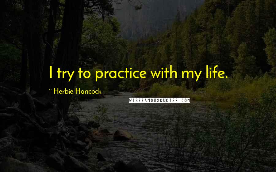 Herbie Hancock quotes: I try to practice with my life.