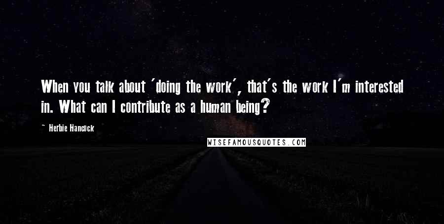 Herbie Hancock quotes: When you talk about 'doing the work', that's the work I'm interested in. What can I contribute as a human being?