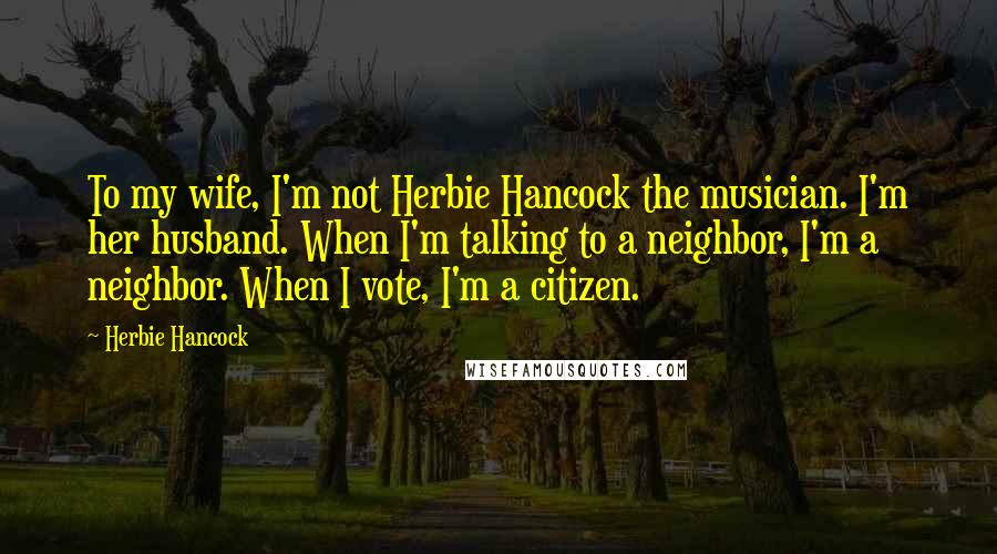 Herbie Hancock quotes: To my wife, I'm not Herbie Hancock the musician. I'm her husband. When I'm talking to a neighbor, I'm a neighbor. When I vote, I'm a citizen.