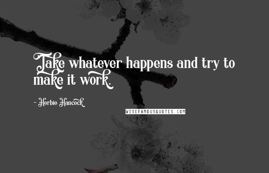 Herbie Hancock quotes: Take whatever happens and try to make it work.