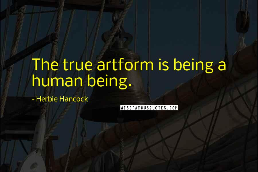 Herbie Hancock quotes: The true artform is being a human being.