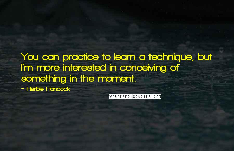 Herbie Hancock quotes: You can practice to learn a technique, but I'm more interested in conceiving of something in the moment.