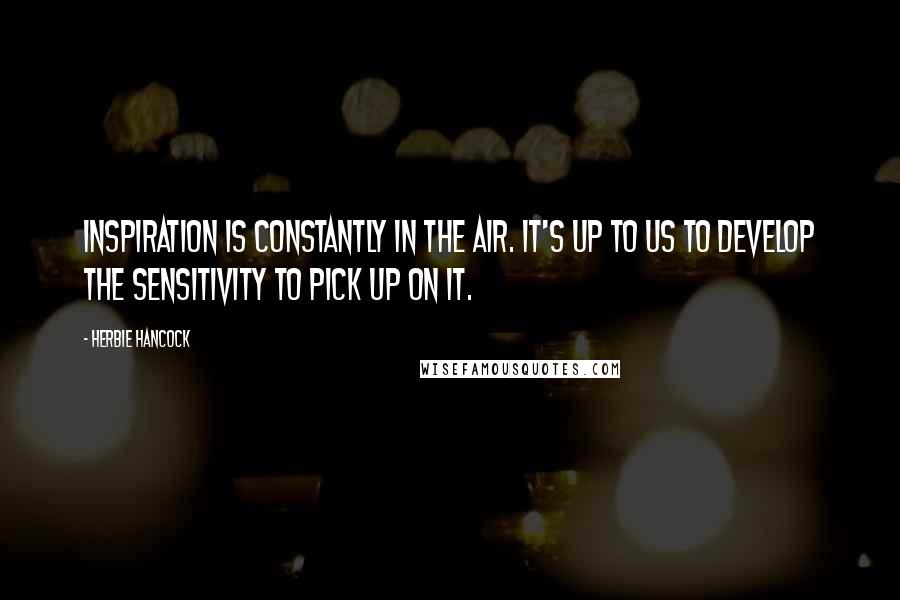 Herbie Hancock quotes: Inspiration is constantly in the air. It's up to us to develop the sensitivity to pick up on it.