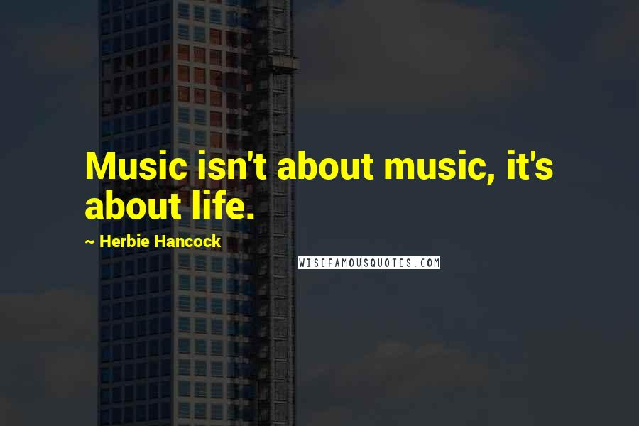 Herbie Hancock quotes: Music isn't about music, it's about life.