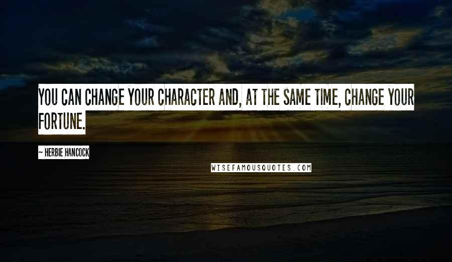Herbie Hancock quotes: You can change your character and, at the same time, change your fortune.