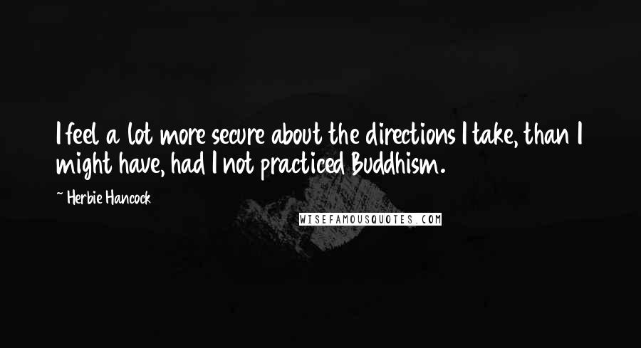 Herbie Hancock quotes: I feel a lot more secure about the directions I take, than I might have, had I not practiced Buddhism.