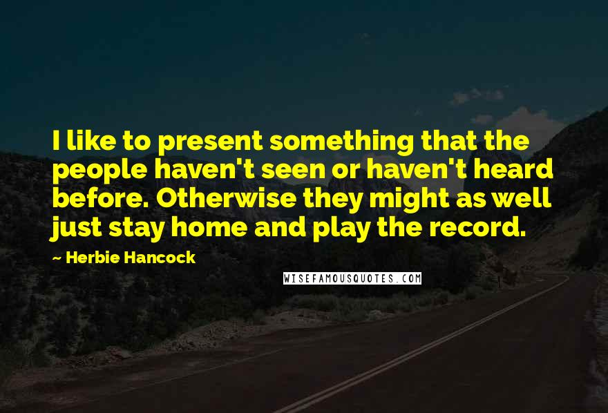 Herbie Hancock quotes: I like to present something that the people haven't seen or haven't heard before. Otherwise they might as well just stay home and play the record.